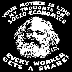 Your mother is like my thoughts on socio-economics every worker gets a share! (Karl Marx)