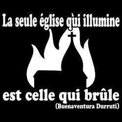 La seule église qui illumine est celle qui brûle (Buenaventura Durruti)