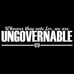 Whoever they vote for, we are UNGOVERNABLE