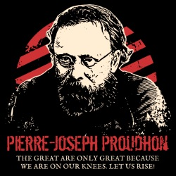 Pierre-Joseph Proudhon - The great are only great because we are on our knees. Let us rise!