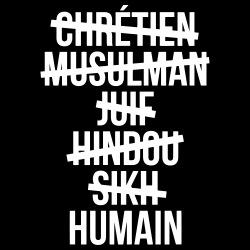 Chrétien, musulman, juif, hindou, sikh? HUMAIN!