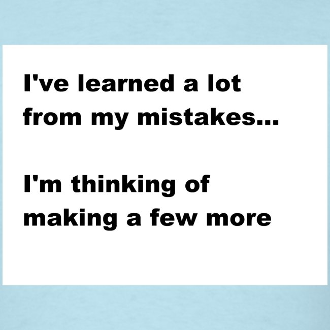 I've learned a lot from my mistakes...
