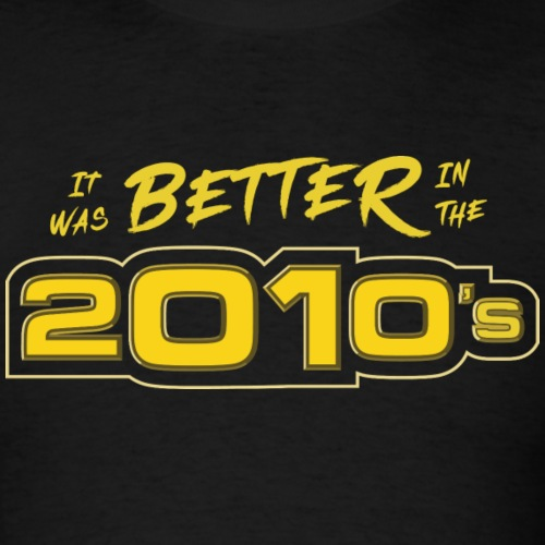 Better in the 2010s - Men's T-Shirt