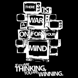 There is a war on for your mind. If you are thinking you are winning.
