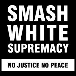 Smash white supremacy - no justice no peace