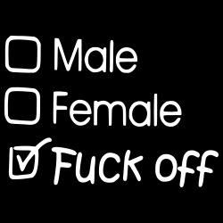 Male? Female? Fuck Off!