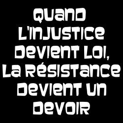 Quand l\'injustice devient loi, la résistance devient un devoir