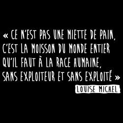 Ce n\'est pas une miette de pain, c\'est la moisson du monde entier qu\'il faut à la race humaine, sans exploiteur et sans exploité (Louise Michel)