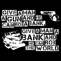 Give a man a gun and he can rob a bank, give a man a bank and he can rob the world