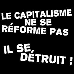 Le capitalisme ne se réforme pas, il se détruit!