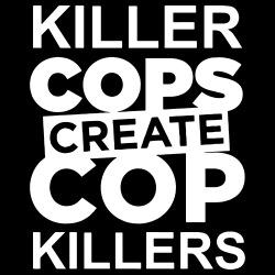 Killer Cops Create Cop Killers
