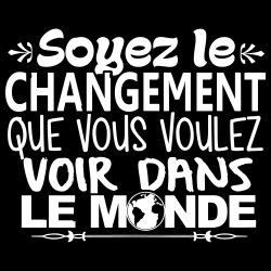 Soyez le changement que vous voulez voir dans le monde