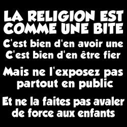 La religion est comme une bite: c\'est bien d\'en avoir une, c\'est bien d\'en être fier, mais ne l\'exposez pas partout en public et ne la faites pas avaler de force aux enfants
