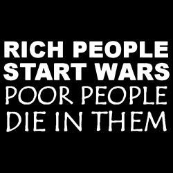 Rich people start wars, poor people die in them