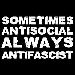 Sometimes antisocial always antifascist