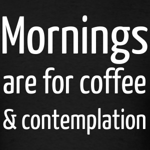 Mornings are for Coffee & Contemplation - Men's T-Shirt