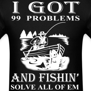 99 Problems And Fishin' Solves All Of Em T Shirt - Men's T-Shirt
