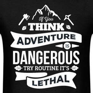 If You Think Adventure is Dangerous T Shirt - Men's T-Shirt