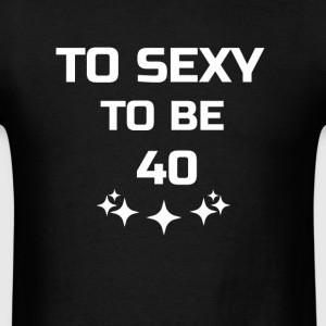 to sexy to be 40 - Men's T-Shirt