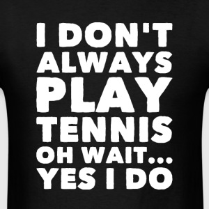 I don't always play tennis oh wait yes I do - Men's T-Shirt