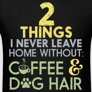 Never Leave Home Without Coffee & Dog Hair Shirt - Men's T-Shirt