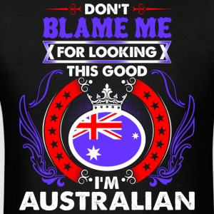 Dont Blame Me For Looking This Good Im Australian - Men's T-Shirt