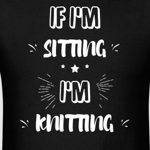 If I'm sitting I'm knitting - Men's T-Shirt