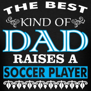 The Best Kind Of Dad Raises A Soccer Player - Men's T-Shirt