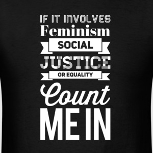 If it involves feminism social justice or equality - Men's T-Shirt