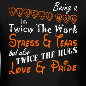 Being A Single Mom Is Twice The Work T Shirt - Men's T-Shirt