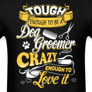 Tough Enough To Be Dog Groomer Shirt - Men's T-Shirt