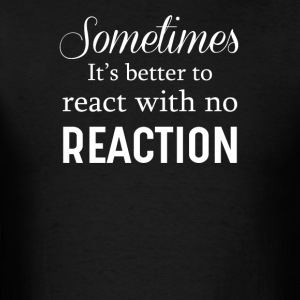 Sometime It's Better To React With No Reaction - Men's T-Shirt