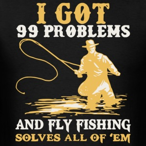 I Got 99 Problems And Fly Fishing Solves All Shirt - Men's T-Shirt