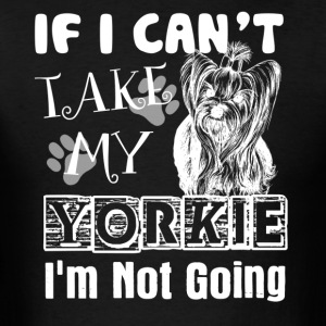 If I Can't Take My Yorkie Shirt - Men's T-Shirt
