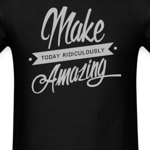 Make Today Ridiculously Amazingg - Men's T-Shirt