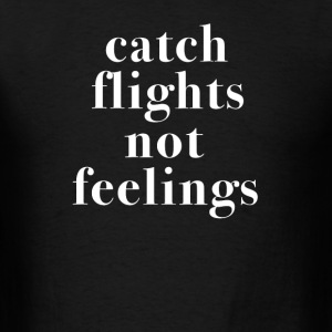 Catch Flights Not Feelings Tshirt - Men's T-Shirt