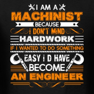 Machinist Because I Dont Mind Hardwork Shirt - Men's T-Shirt