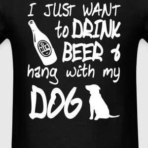 I just want to drink beer and hang with my dog - Men's T-Shirt