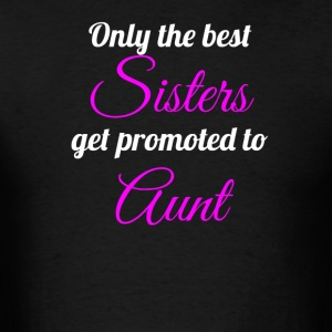 Only The Best Sisters Get Promoted To Aunt - Men's T-Shirt