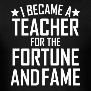 I Became A Teacher For The Fortune And Fame Funny - Men's T-Shirt