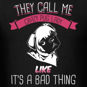 They Call Me Crazy Pug Lady Like It's A Bad Thing - Men's T-Shirt