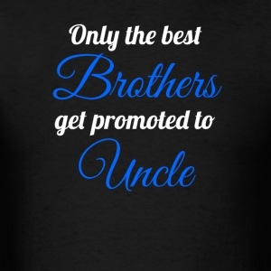 Only The Best Brothers Get Promoted To Uncle - Men's T-Shirt