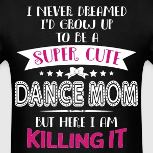 I'd Grow Up To Be A Super Cute Dance Mom T Shirt - Men's T-Shirt
