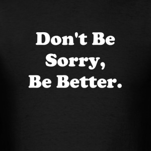 Don't Be Sorry, Be Better - Men's T-Shirt