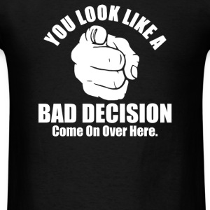 You Look Like A Bad Decision Come On Over Here - Men's T-Shirt