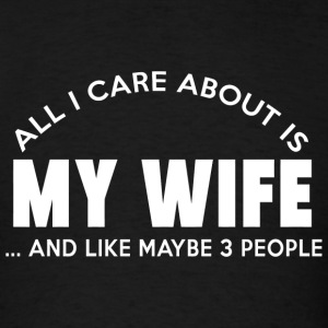 My wife - all i care about is my wife and like m - Men's T-Shirt