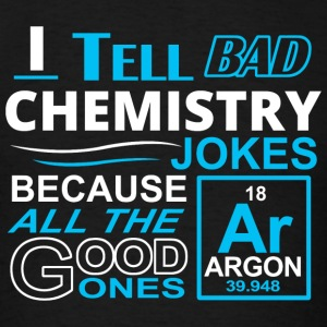 Chemistry - i tell bad chemistry jokes because a - Men's T-Shirt