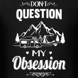 Camping - Don't Question, Camping Is My Obsessio - Men's T-Shirt