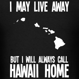 HAWAII HOME - I MAY LIVE AWAY BUT I WILL ALWAYS - Men's T-Shirt