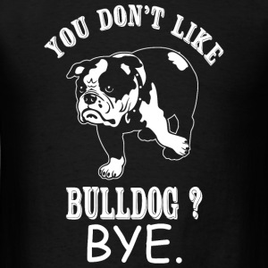 Bulldog - You Don't Like Bulldog? Bye - Men's T-Shirt